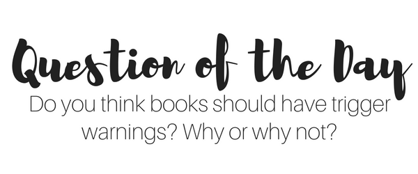 Question of the Day: Do you think books should have trigger warnings? Why or why not?