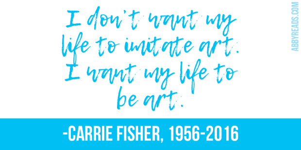 """I don't want my life to imitate art. I want my life to be art."" -Carrie Fisher"