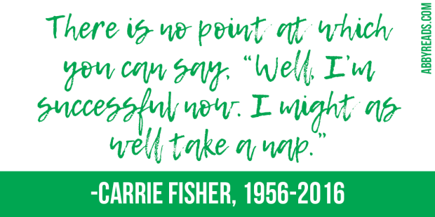 """There is no point at which you can say, 'Well, I'm successful now. I might as well take a nap."" -Carrie Fisher"